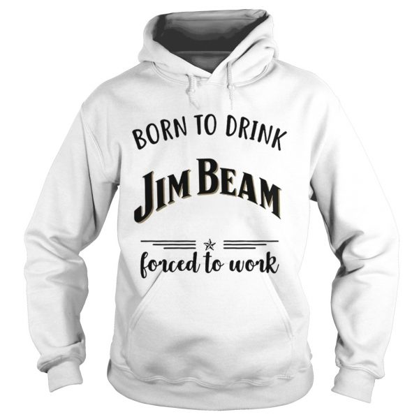 Born to drink Jim Beam forced to work Hoodie