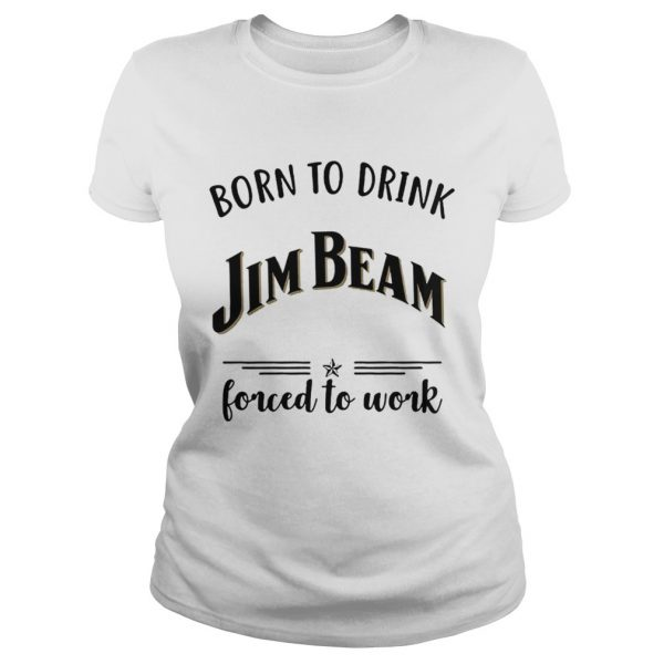 Born to drink Jim Beam forced to work Ladies Tee