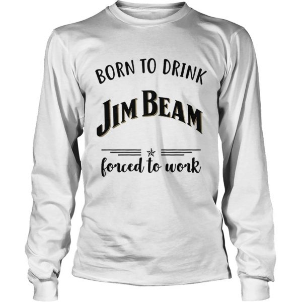 Born to drink Jim Beam forced to work Longsleeve Tee