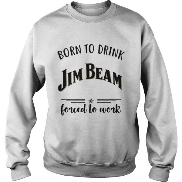 Born to drink Jim Beam forced to work Sweater