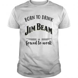 Born to drink Jim Beam forced to work Unisex