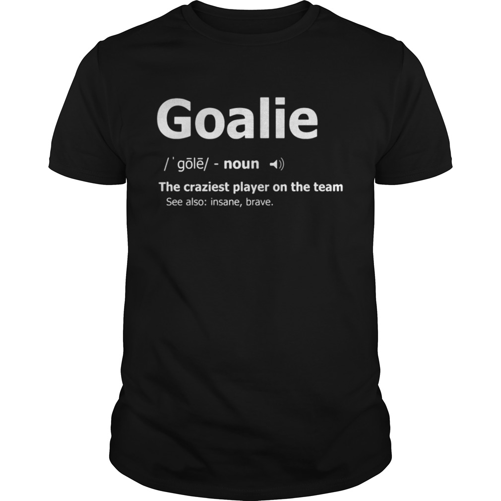 Goalie the craziest player on the team shirt
