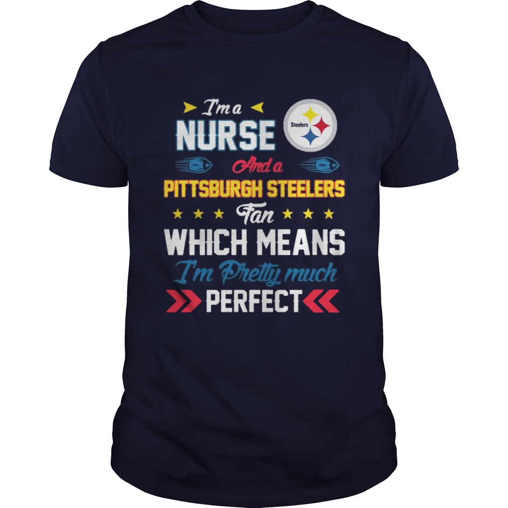 I'm A Nurse Steelers Fan And I'm Pretty Much Perfect Shirt