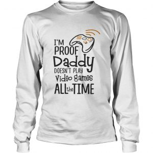 I'm proof daddy doesn't play video games all the time longsleeve tee