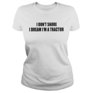 I Don't Snore I Dream I'm A Tractor classic ladies