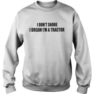 I Don't Snore I Dream I'm A Tractor sweater
