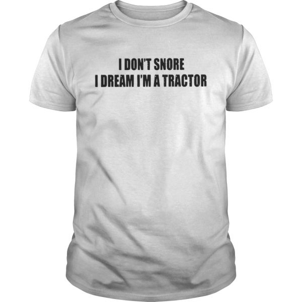 I Don't Snore I Dream I'm A Tractor unisex