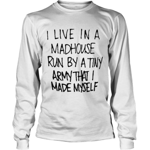 I live in a madhouse run by a tiny army that I made myself longsleeve tee