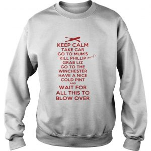 Keep calp take car go to mum's kill phillip grab liz go to the winchester sweatshirt