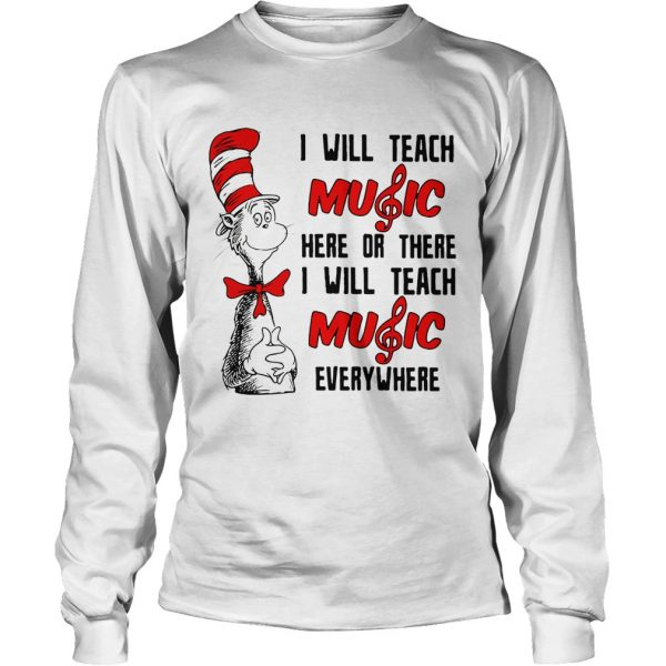 Dr Seuss I will teach music here or there I will teach music everywhere longsleeve tee