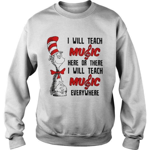 Dr Seuss I will teach music here or there I will teach music everywhere sweatshirt