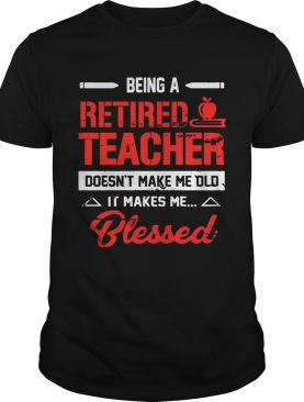 Being A Retired Teacher Doesn't Make Me Old T-Shirts