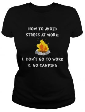 How to avoid stress at work don't go to work go camping shirt