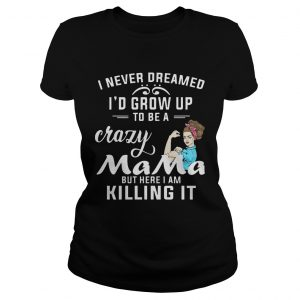 I Never Dreamed Id Grow Up To Be A Crazy Mama But Killing It ladies tee