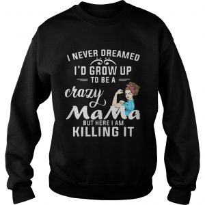I Never Dreamed Id Grow Up To Be A Crazy Mama But Killing It sweatshirt