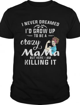 I Never Dreamed I'd Grow Up To Be A Crazy Mama But Killing It Shirt