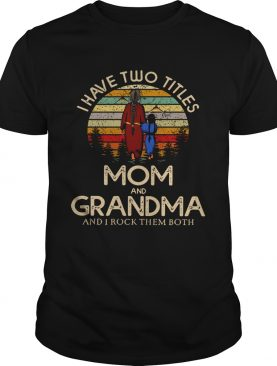 I have two titles mom and Grandma and I rock them both vintage shirt