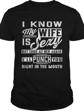 I know my wife is sexy but look at her again I'll punch you right in the mouth shirt