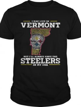 I may live in Vermont but I'll always have the Steelers in my DNA shirt