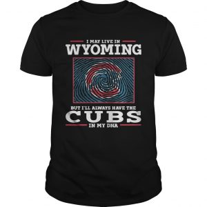 I may live in Wyoming but Ill always have the Cubs in my DNA unisex