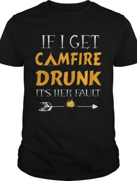 If I Get Camfire Drunk It's Her Fault T-Shirts