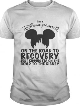 I'm Disneyaholic on the road to recovery just kidding shirt