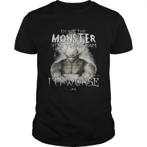Im not the monster you think i am worse unisex