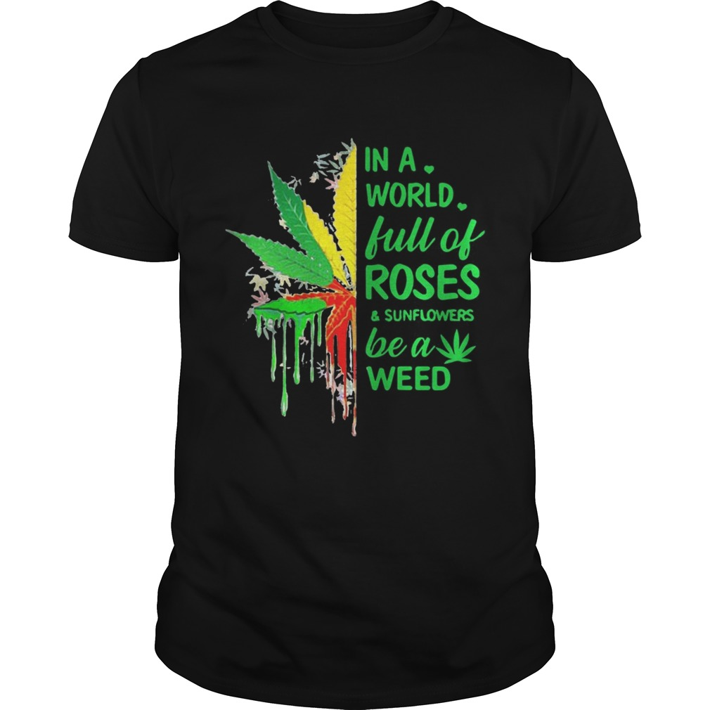 In a world full of roses and sunflower be a weed shirt