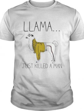 Llama just killed a man shirt