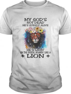 My God's not dead he's surely alive he's livin' on the inside roarin' like a lion shirt