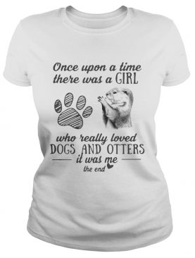Once upon a time there was a girl who really loved dogs and otters it was me the end shirt