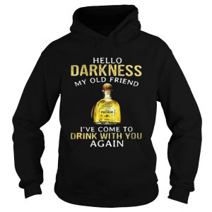 Patron Tequila hello darkness my old friend Ive come to drink with you again hoodie