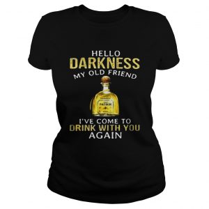 Patron Tequila hello darkness my old friend Ive come to drink with you again ladies tee