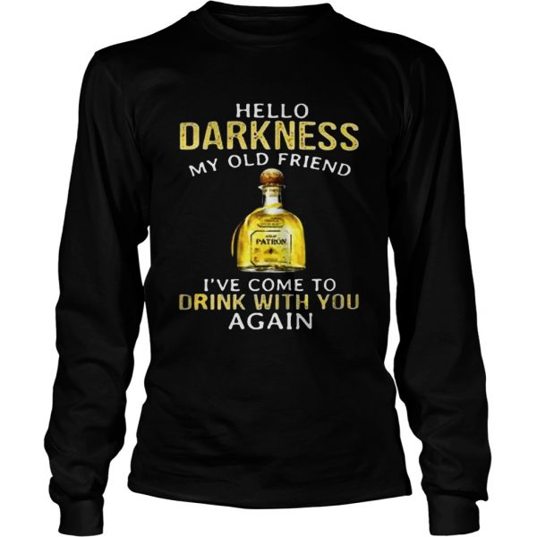 Patron Tequila hello darkness my old friend Ive come to drink with you again longsleeve tee