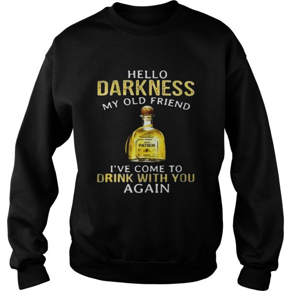 Patron Tequila hello darkness my old friend Ive come to drink with you again sweatshirt