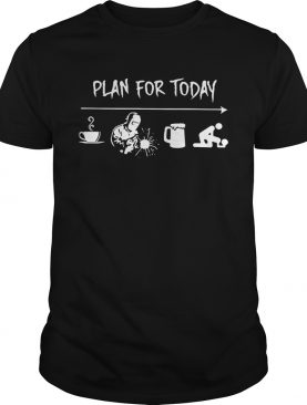 Plan for today are coffee welder beer and sex shirts