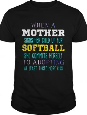 When A Mother Signs Her Child Up For Softball She Commits Herself To Adopting At Least Three More Kids Shirt