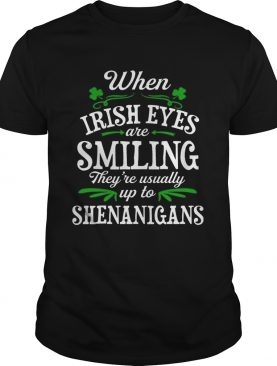 When Irish Eyes Are Smiling They're Usually Up To Shenanigans T-Shirt