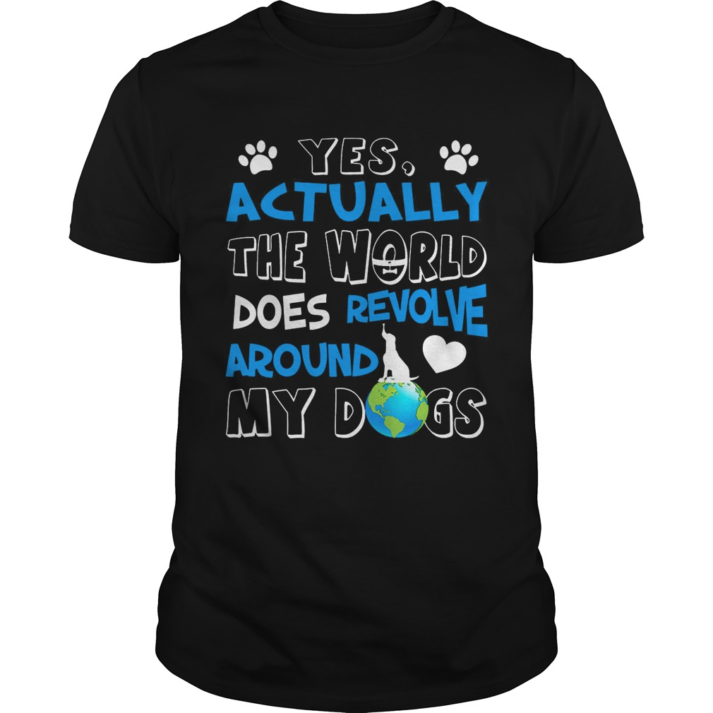 Yes, Actually the World Does Revolve Around My Dogs T-Shirt