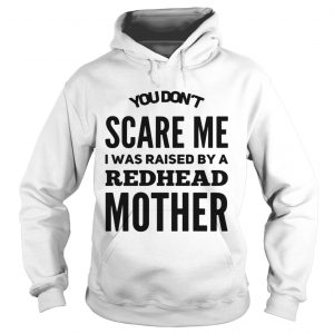 You dont scared me I was raised by a redhead mother hoodie