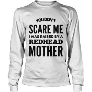 You dont scared me I was raised by a redhead mother longsleeve tee