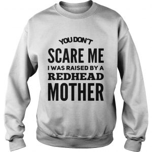 You dont scared me I was raised by a redhead mother sweatshirt