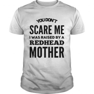 You dont scared me I was raised by a redhead mother unisex