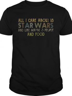 All I care about is Star Wars and like maybe 3 people and food shirts