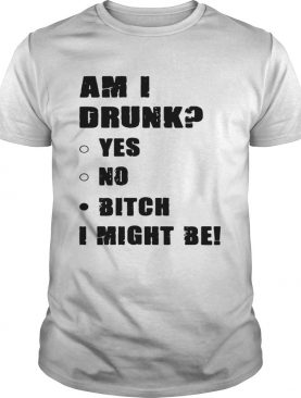 Am I drunk yes no bitch I might be shirts