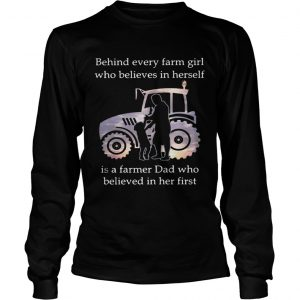Behind every farm girl who believes in herself is a farmer Dad who believed in her first longsleeve tee