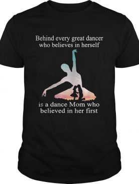 Behind every great dancer who believes in herself is a dance mom shirts