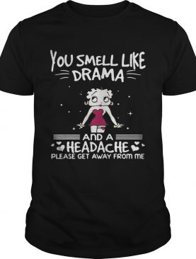 Betty Boop you smell like drama and a headache please get away from me shirts