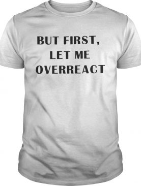 But first let me overreact shirts