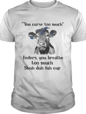 Cow you curse too much heifers you breathe too much shuh duh fuh cup shirts